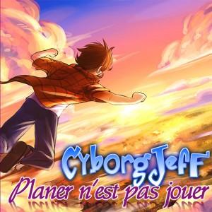 Planer n'est pas jouer - Cyborg Jeff