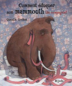 Quentin Gréban, Comment éduquer son mammouth (de compagnie), Mijade, Les petits Mijade, 2015, 32 p